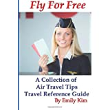 Fly for Free: A Collection of Air Travel Tips Travel Reference Guide by Emily Kim  (Aug 16, 2012)