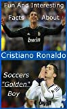 img - for Fun And Interesting Facts About Cristiano Ronaldo - Soccers Golden Boy book / textbook / text book
