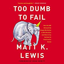 Too Dumb to Fail: How the GOP Betrayed the Reagan Revolution to Win Elections (and How It Can Reclaim Its Conservative Roots) Audiobook by Matt K. Lewis Narrated by Matt K. Lewis
