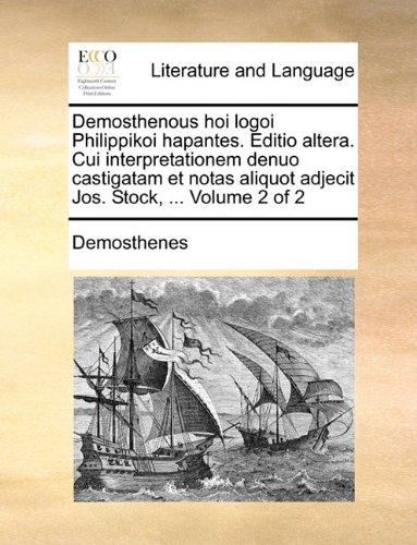 Demosthenous hoi logoi Philippikoi hapantes. Editio altera. Cui interpretationem denuo castigatam et notas aliquot adjecit Jos. Stock, ...  Volume 2 of 2