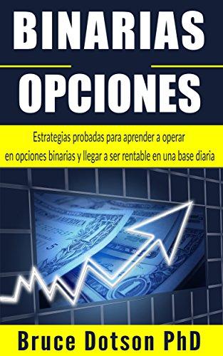 BINARIAS OPCIONES: Estrategias probadas para aprender a operar en opciones binarias y llegar a ser rentable en una base diaria