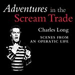Adventures in the Scream Trade: Scenes from an Operatic Life | Charles Long
