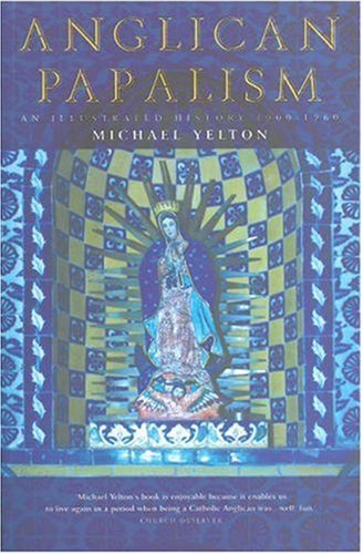 Anglican Papalism: An Illustrated Hiistory 1900-1960, YELTON,  MICHAEL