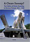 A Clean Sweep?: The Politics of Ethnic Cleansing in Western Poland, 1945-1960 (Rochester Studies in Central Europe) (Rochester Studies in East and Central Europe)