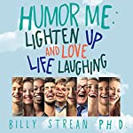 Humor Me: Lighten Up, and Love Life Laughing | Billy Strean