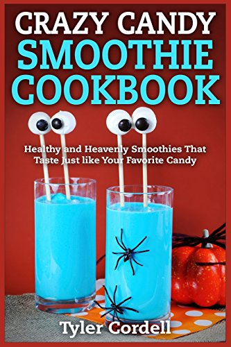 Crazy Candy Smoothie Cookbook: Healthy and Heavenly Smoothies That Taste Just like Your Favorite Candy by Tyler Cordell