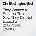 They Wanted to Rob the Pizza Guy. They Did Not Expect a 250-Pound, Ex-NFL Linebacker to Deliver the Pie | Ben Guarino
