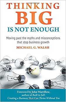 Thinking Big Is Not Enough: Moving Past The Myths And Misconceptions That Stop Business Growth