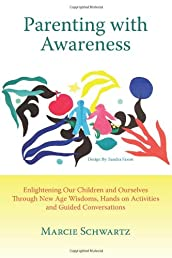 Parenting with Awareness: Enlightening Our Children and Ourselves Through New Age Wisdoms, Hands on Activities and Guided Conversations