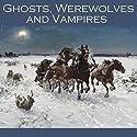 Ghosts, Werewolves and Vampires Audiobook by M. R. James, Eric Stanislaus Stenbock, Bram Stoker, Julian Hawthorne, Mary E. Braddon, E. F. Benson, Guy de Maupassant Narrated by Cathy Dobson