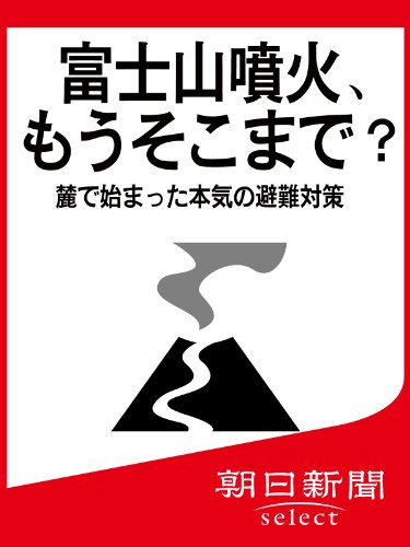 富士山噴火、もうそこまで? 麓で始まった本気の避難対策 (朝日新聞デジタルSELECT)