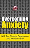 img - for Overcoming Anxiety: NLP For Phobia, Depression And Anxiety Relief (Neuro-Linguistic Programming Book 1) book / textbook / text book