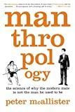 Peter McAllister Manthropology: The Science of Why the Modern Male Is Not the Man He Used to Be