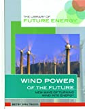 Wind Power of the Future: New Ways of Turning Wind Into Energy (Library of Future Energy)