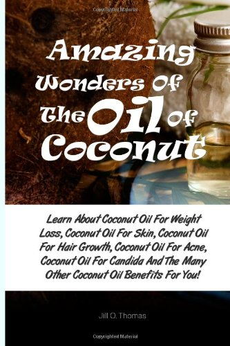 Amazing Wonders Of The Oil Of Coconut: Learn About Coconut Oil For Weight Loss, Coconut Oil For Skin, Coconut Oil For Hair Growth, Coconut Oil For. The Many Other Coconut Oil Benefits For You!