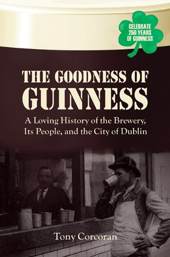 The Goodness of Guinness: A Loving History of the Brewery, Its People, and the City of Dublin by Tony Corcoran