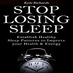 Stop Losing Sleep: Establish Healthy Sleep Patterns to Improve Your Health and Energy | Kyle Richards