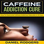 Caffeine Addiction Cure: How to Overcome Caffeine Addiction Naturally in 10 Days | Daniel Rodgers