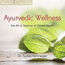 Ayurvedic Wellness: The Art and Science of Vibrant Health  by Suhas Kshirsagar Narrated by Suhas Kshirsagar