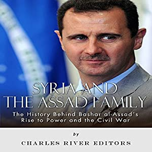 Syria and the Assad Family: The History Behind Bashar al-Assad's Rise to Power and the Civil War Audiobook