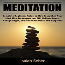 Meditation: Complete Beginners Guide on How to Awaken Your Mind with Techniques That Will Relieve Stress, Manage Anger, and Find Inner Peace Audiobook by Isaiah Seber Narrated by Forris Day Jr