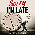 Sorry I'm Late: Learn the Art of Time Management | Landon T. Smith