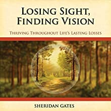 Losing Sight, Finding Vision: Thriving Throughout Life's Losses (       UNABRIDGED) by Sheridan Gates Narrated by Teri Schnaubelt