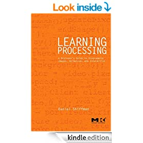 Learning Processing: A Beginner's Guide to Programming Images, Animation, and Interaction (The Morgan Kaufmann Series in Interactive 3D Technology)