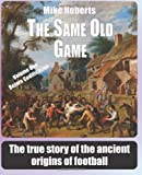 The Same Old Game: Before Codification: The true story of the ancient origins of football