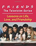 Friends: The Television Series: Lessons on Life, Love, and Friendship