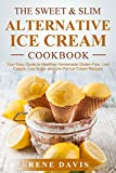 The Sweet & Slim Alternative Ice Cream Recipe Book: Your Easy Guide to Gluten-Free, Low Calorie, Low Sugar, and Low Fat Dump Ice Cream (The Sweet & Slim Series Book 2)