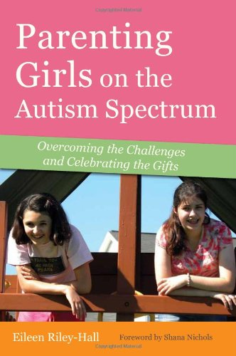 Parenting Girls on the Autism Spectrum: Overcoming the Challenges and Celebrating the Gifts: Eileen Riley-Hall: 9781849058933: Amazon.com: Books