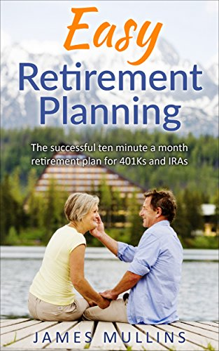 Book: Easy Retirement Planning - The successful ten minute a month retirement plan for 401Ks and IRAs by James Mullins