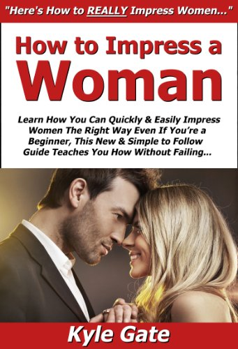 How to Impress a Woman: Learn How You Can Quickly & Easily Impress Women The Right Way Even If You're a Beginner, This New & Simple to Follow Guide Teaches You How Without Failing