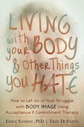 Living with Your Body and Other Things You Hate: Letting Go of the Struggle with What You See in the Mirror Using Acceptance and Commitment Therapy by Emily Sandoz (20-Mar-2014) Paperback