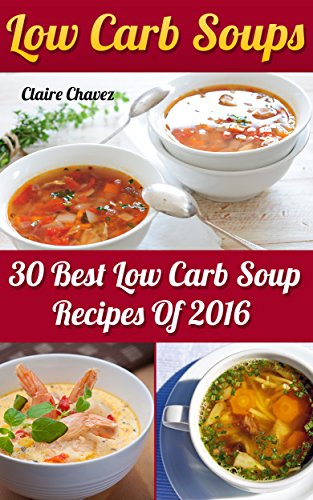 Low Carb Soups: 30 Best Low Carb Soup Recipes Of 2016 by Claire  Chavez