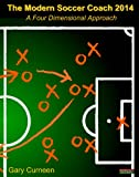 The Modern Soccer Coach 2014: A Four Dimensional Approach (English Edition)