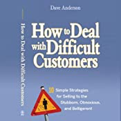 How to Deal with Difficult Customers: 10 Simple Strategies for Selling to the Stubborn, Obnoxious, and Belligerent | [Dave Anderson]