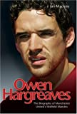 Owen Hargreaves: The Biography of Manchester United\'s Midfield Maestro