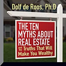 The Ten Myths About Real Estate: And the Truths That Will Make You Wealthy (       UNABRIDGED) by Dolf DeRoos, PhD Narrated by Dolf DeRoos