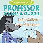The Adventures of Professor Poodle and Auggie: Let's Collect the Alphabet | Mark A. Vogel