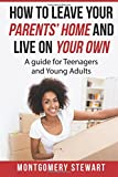 How To Leave Your Parent's Home & Live On Your Own: A Guide for Teenagers and Young Adults