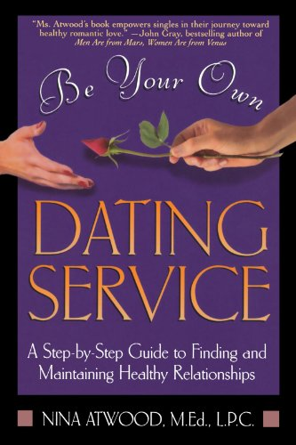 Be Your Own Dating Service: A Step-By-Step Guide to Finding and Maintaining Healthy Relationships, Atwood, Nina