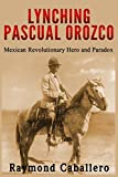 Lynching Pascual Orozco: Mexican Revolutionary Hero and Paradox