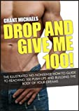 Drop and Give Me 100!: The Illustrated No-Nonsense How-To Guide to Reaching 100 Push-Ups and Building the Body of Your Dreams (English Edition)
