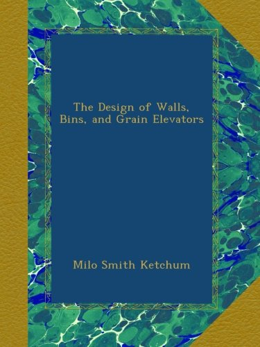 The Design of Walls, Bins, and Grain Elevators by Milo Smith Ketchum