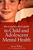 Steven Walker The Social Worker's Guide to Child and Adolescent Mental Health