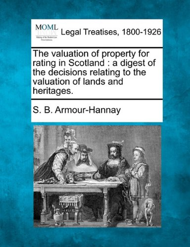 The valuation of property for rating in Scotland: a digest of the decisions relating to the valuation of lands and heritages.