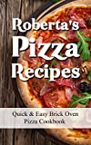 Robertas Pizza Recipes: Quick & Easy Brick Oven Pizza Cookbook for Healthy Vegetarian, Meat & Pepperoni Toppings on Fresh Pizza Dough Cook Book