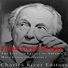 Frank Lloyd Wright: The Life and Buildings of America's Most Famous Architect Hörbuch von  Charles River Editors Gesprochen von: Kenneth Ray